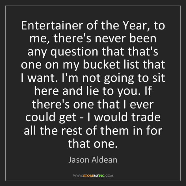Jason Aldean: Entertainer of the Year, to me, there's never been any...