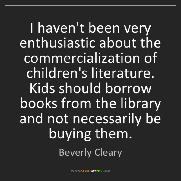 Beverly Cleary: I haven't been very enthusiastic about the commercialization...