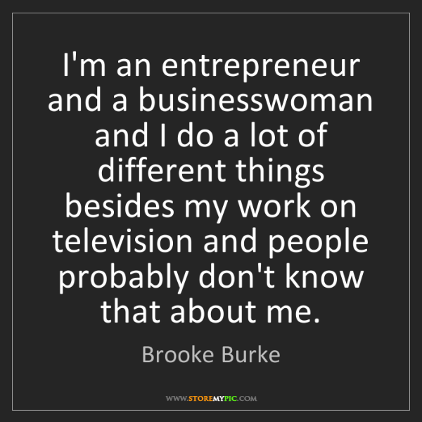 Brooke Burke: I'm an entrepreneur and a businesswoman and I do a lot...