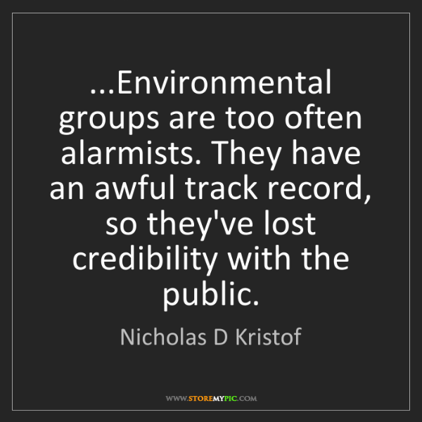 Nicholas D Kristof: ...Environmental groups are too often alarmists. They...