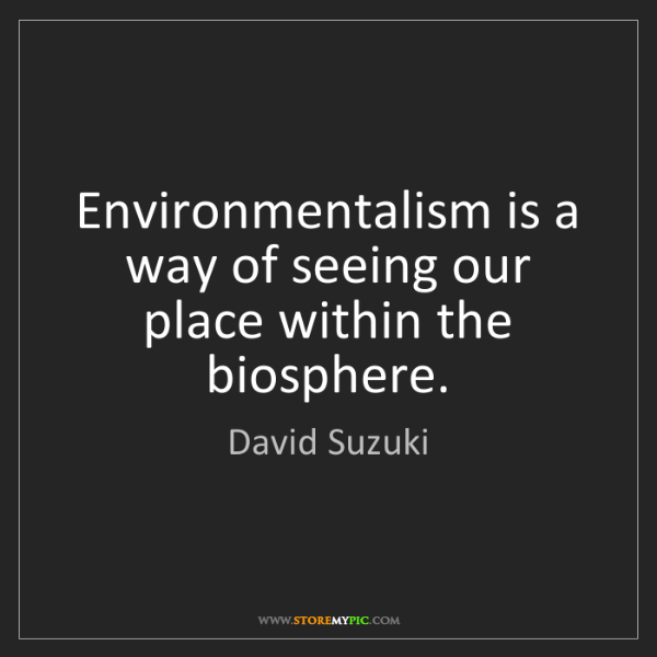 David Suzuki: Environmentalism is a way of seeing our place within...