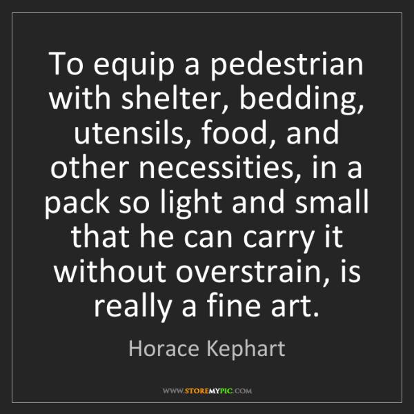 Horace Kephart: To equip a pedestrian with shelter, bedding, utensils,...