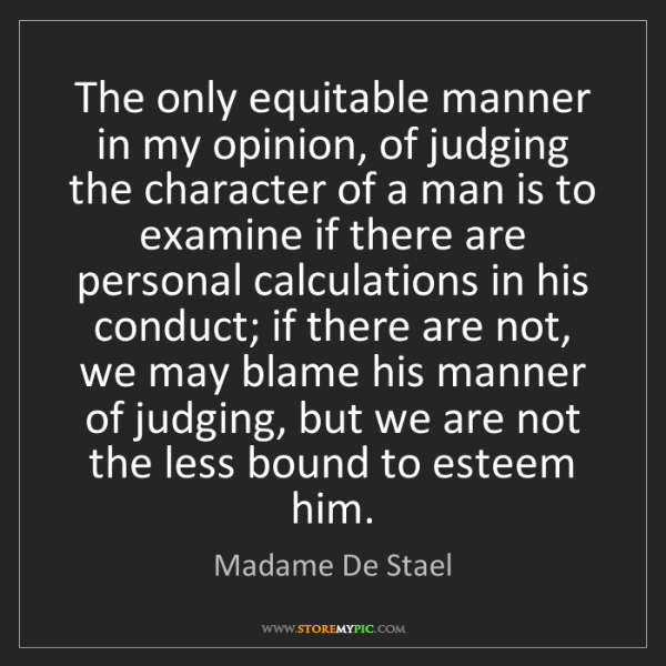 Madame De Stael: The only equitable manner in my opinion, of judging the...