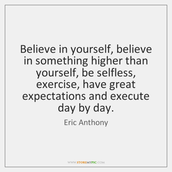 Believe in yourself, believe in something higher than yourself, be selfless, exercise, ...