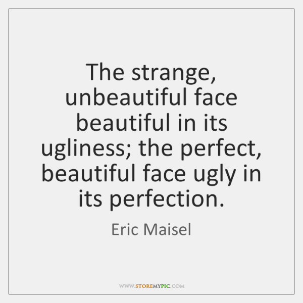 The strange, unbeautiful face beautiful in its ugliness; the perfect, beautiful face ...