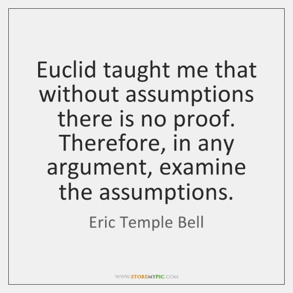Euclid taught me that without assumptions there is no proof. Therefore, in ...