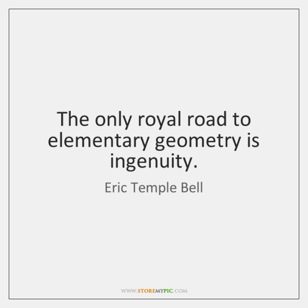 The only royal road to elementary geometry is ingenuity.