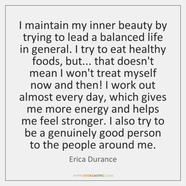 I maintain my inner beauty by trying to lead a balanced life ...