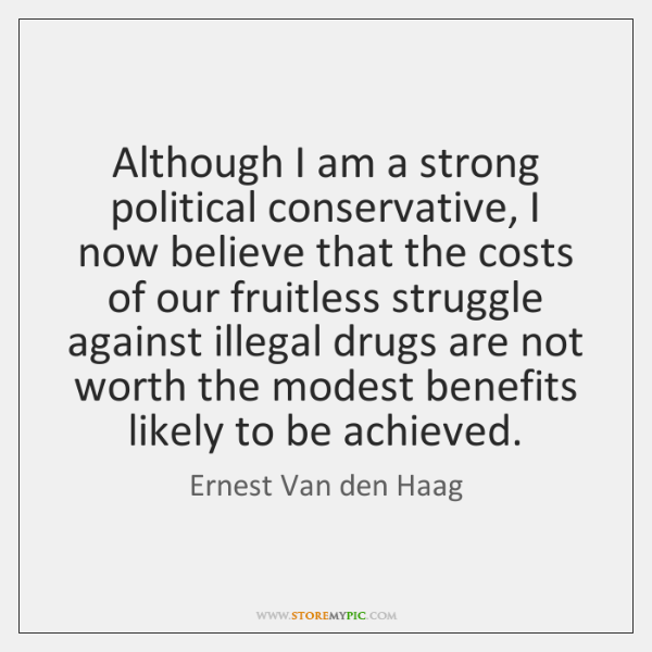 Although I am a strong political conservative, I now believe that the ...