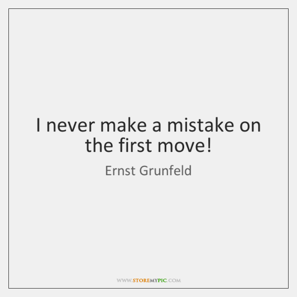 I never make a mistake on the first move!