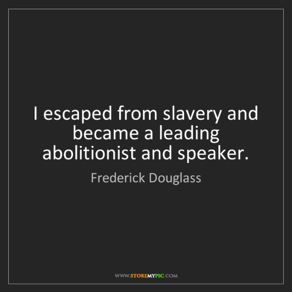 Frederick Douglass: I escaped from slavery and became a leading abolitionist...