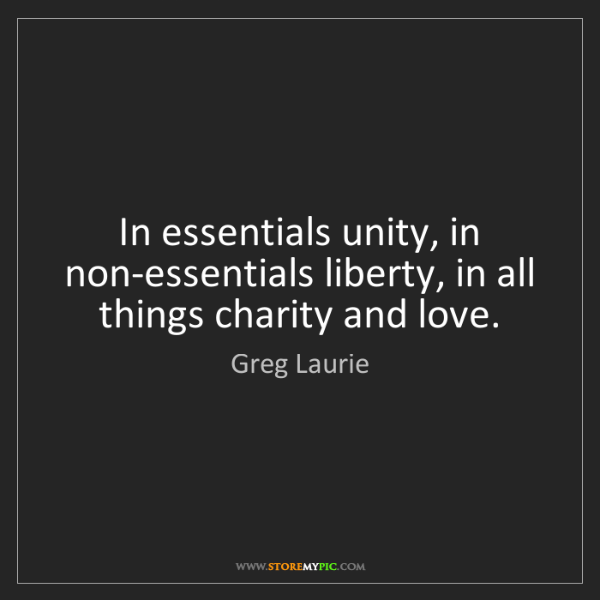 Greg Laurie: In essentials unity, in non-essentials liberty, in all...
