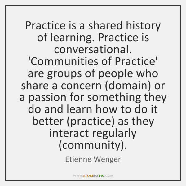 Practice is a shared history of learning. Practice is conversational. 'Communities of ...