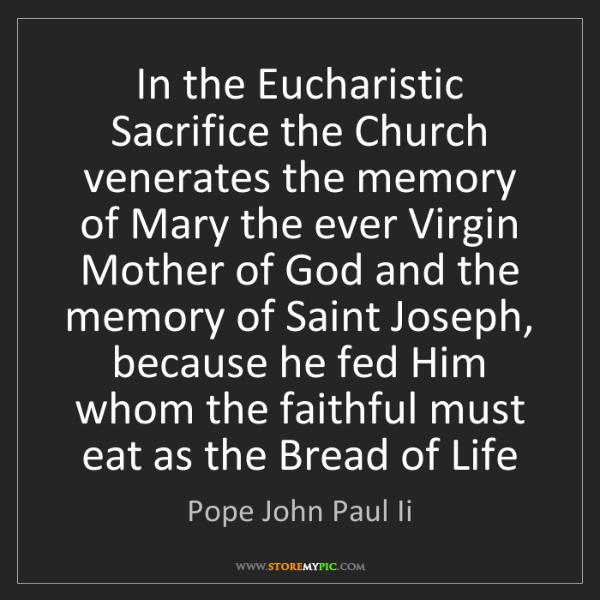 Pope John Paul Ii: In the Eucharistic Sacrifice the Church venerates the...