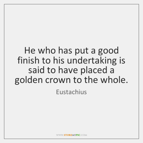 He who has put a good finish to his undertaking is said ...