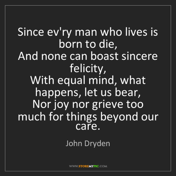 John Dryden: Since ev'ry man who lives is born to die,   And none...
