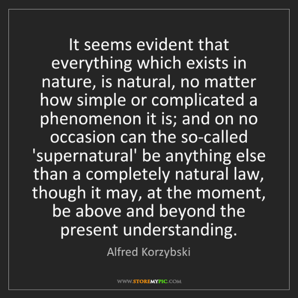 Alfred Korzybski: It seems evident that everything which exists in nature,...