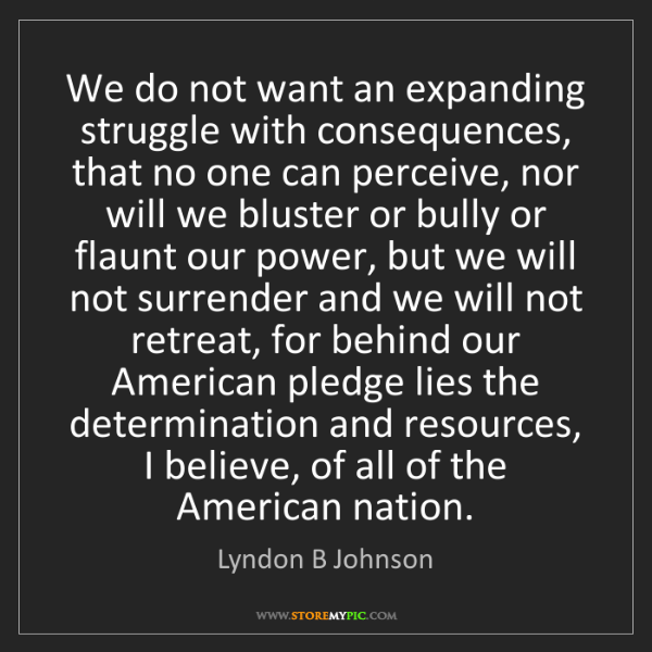 Lyndon B Johnson: We do not want an expanding struggle with consequences,...