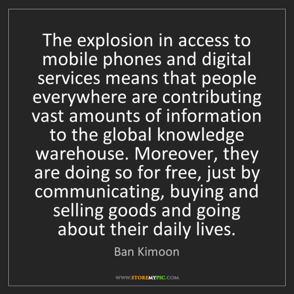 Ban Kimoon: The explosion in access to mobile phones and digital...