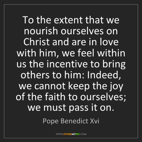 Pope Benedict Xvi: To the extent that we nourish ourselves on Christ and...