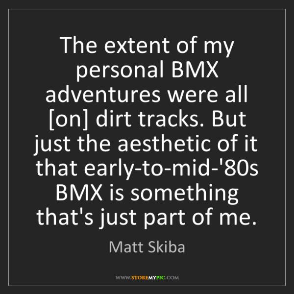 Matt Skiba: The extent of my personal BMX adventures were all [on]...
