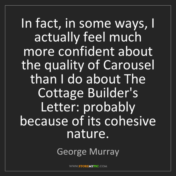 George Murray: In fact, in some ways, I actually feel much more confident...