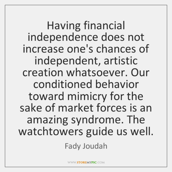 Having financial independence does not increase one's chances of independent, artistic creation ...