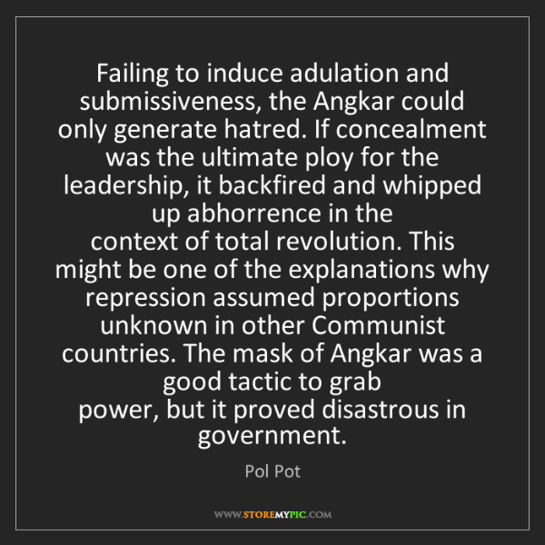 Pol Pot: Failing to induce adulation and submissiveness, the Angkar...