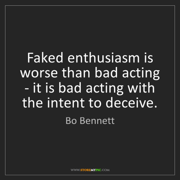 Bo Bennett: Faked enthusiasm is worse than bad acting - it is bad...