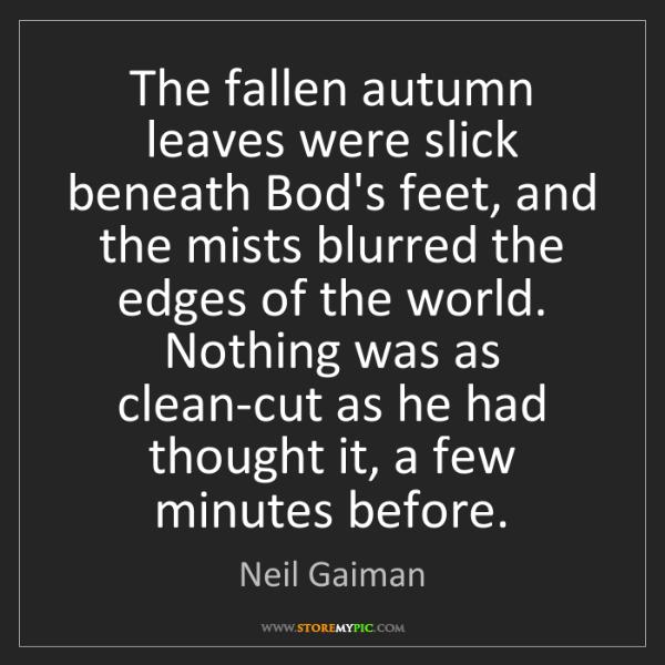 Neil Gaiman: The fallen autumn leaves were slick beneath Bod's feet,...
