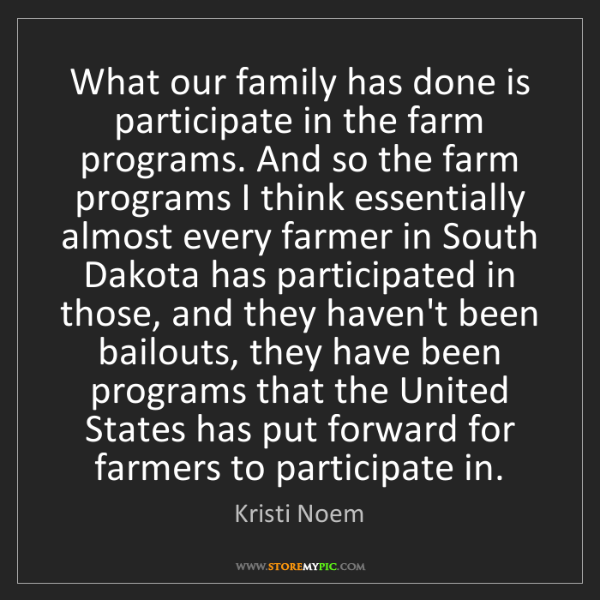 Kristi Noem: What our family has done is participate in the farm programs....