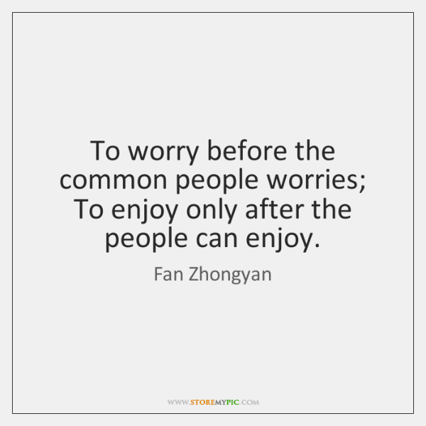 To worry before the common people worries; To enjoy only after the ...