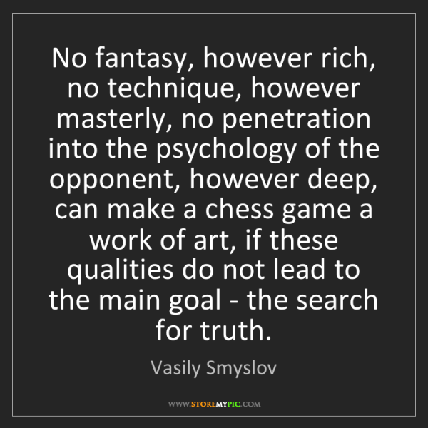 Vasily Smyslov: No fantasy, however rich, no technique, however masterly,...