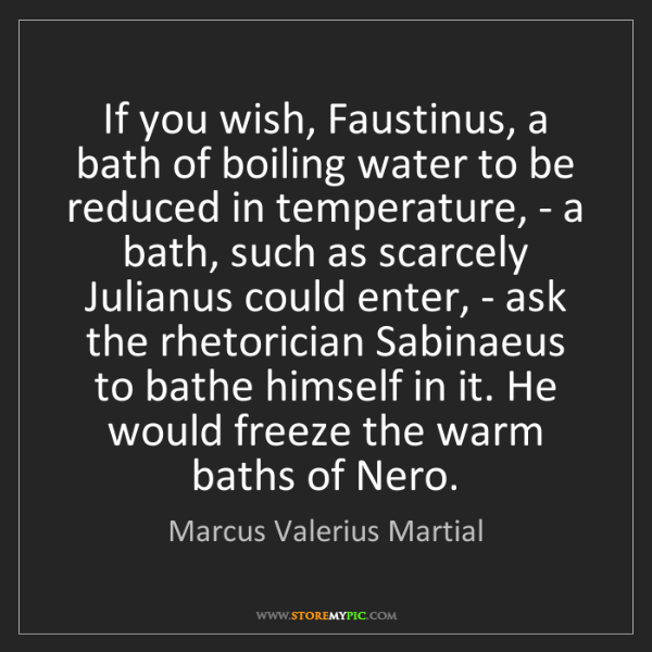 Marcus Valerius Martial: If you wish, Faustinus, a bath of boiling water to be...
