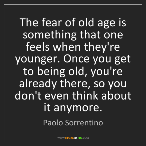 Paolo Sorrentino: The fear of old age is something that one feels when...