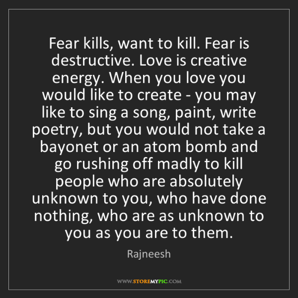Rajneesh: Fear kills, want to kill. Fear is destructive. Love is...