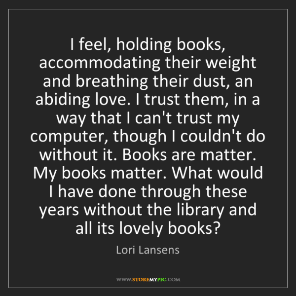 Lori Lansens: I feel, holding books, accommodating their weight and...