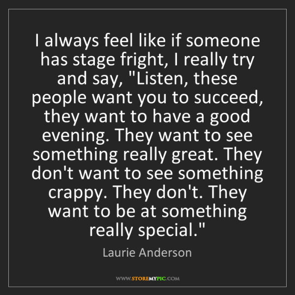 Laurie Anderson: I always feel like if someone has stage fright, I really...
