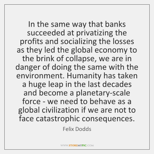 In the same way that banks succeeded at privatizing the profits and ...