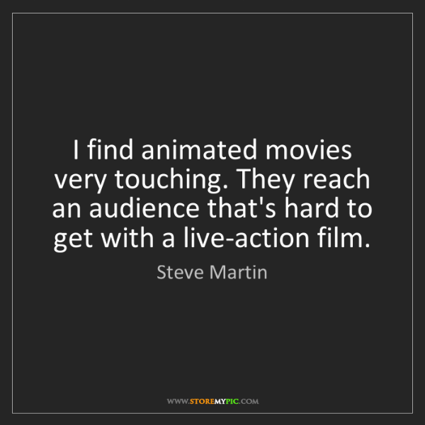 Steve Martin: I find animated movies very touching. They reach an audience...