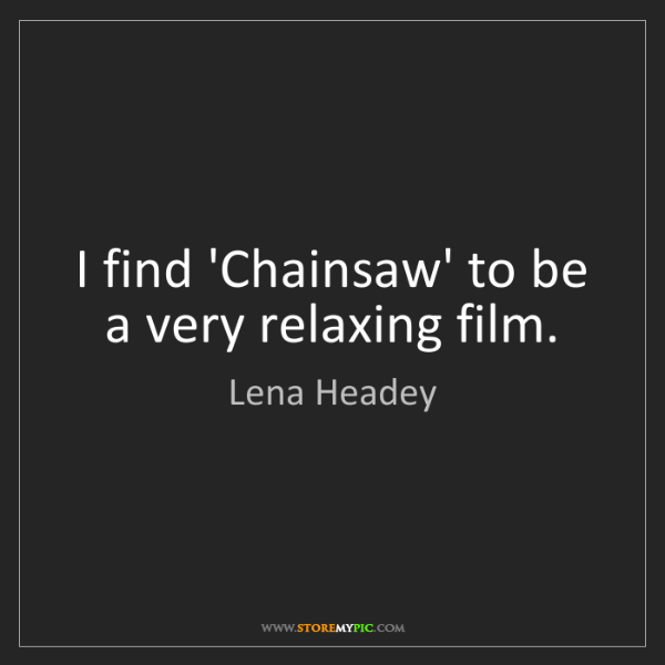 Lena Headey: I find 'Chainsaw' to be a very relaxing film.