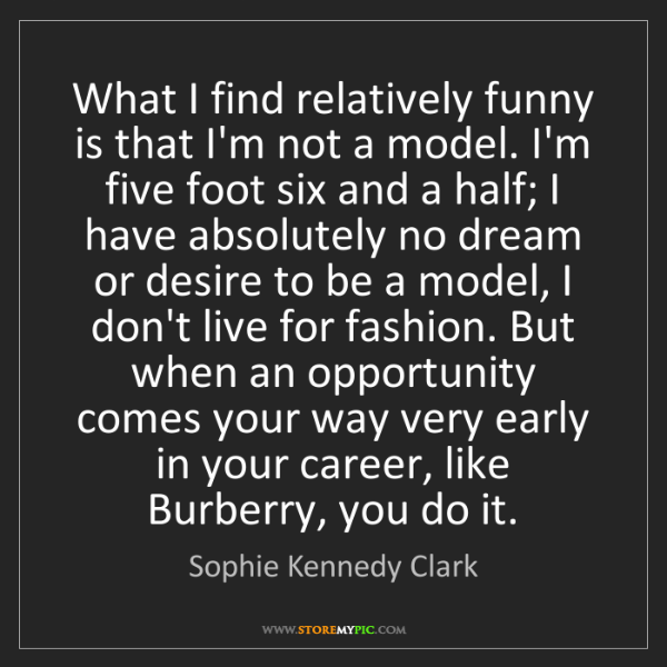 Sophie Kennedy Clark: What I find relatively funny is that I'm not a model....