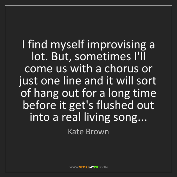 Kate Brown: I find myself improvising a lot. But, sometimes I'll...