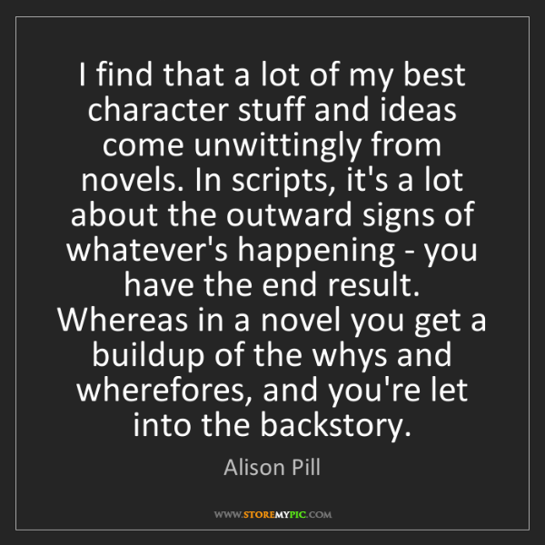 Alison Pill: I find that a lot of my best character stuff and ideas...