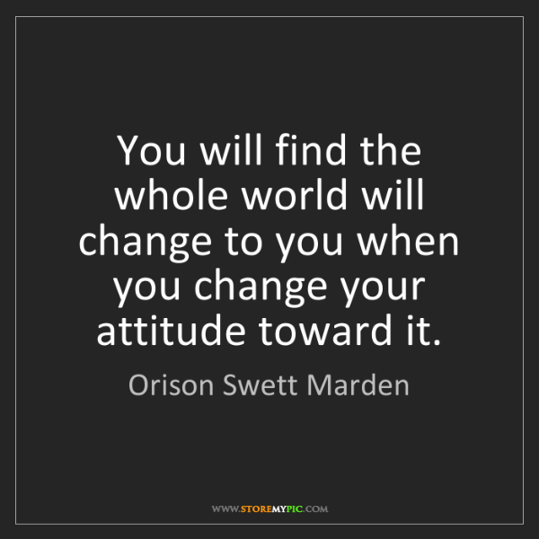 Orison Swett Marden: You will find the whole world will change to you when...