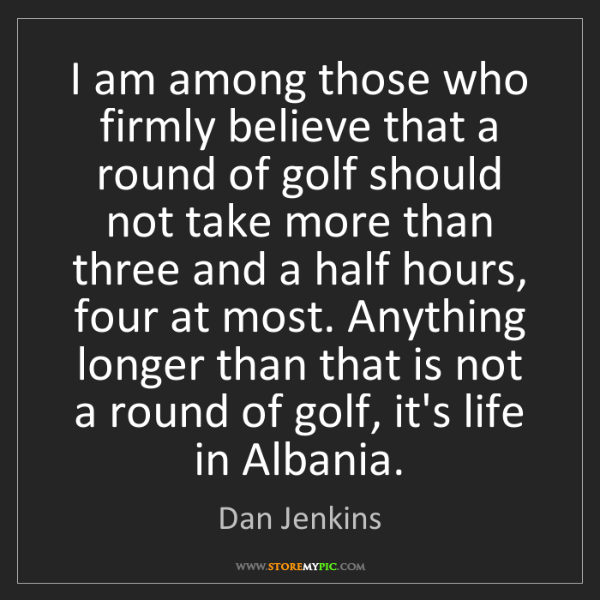 Dan Jenkins: I am among those who firmly believe that a round of golf...