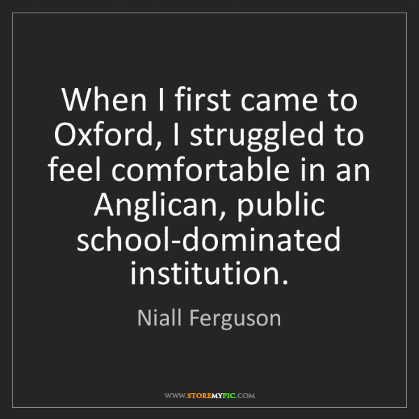 Niall Ferguson: When I first came to Oxford, I struggled to feel comfortable...