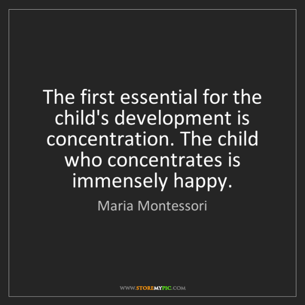Maria Montessori: The first essential for the child's development is concentration....