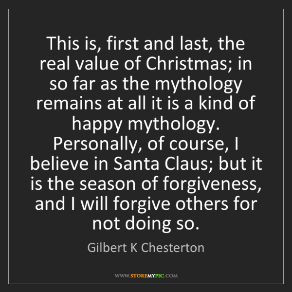 Gilbert K Chesterton: This is, first and last, the real value of Christmas;...
