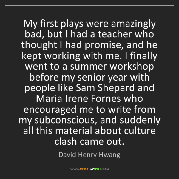 David Henry Hwang: My first plays were amazingly bad, but I had a teacher...